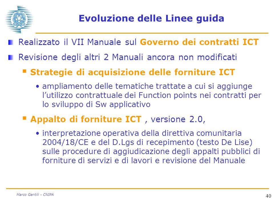 40 Marco Gentili - CNIPA Evoluzione delle Linee guida Realizzato il VII Manuale sul Governo dei contratti ICT Revisione degli altri 2 Manuali ancora non modificati Strategie di acquisizione delle forniture ICT ampliamento delle tematiche trattate a cui si aggiunge lutilizzo contrattuale dei Function points nei contratti per lo sviluppo di Sw applicativo Appalto di forniture ICT, versione 2.0, interpretazione operativa della direttiva comunitaria 2004/18/CE e del D.Lgs di recepimento (testo De Lise) sulle procedure di aggiudicazione degli appalti pubblici di forniture di servizi e di lavori e revisione del Manuale