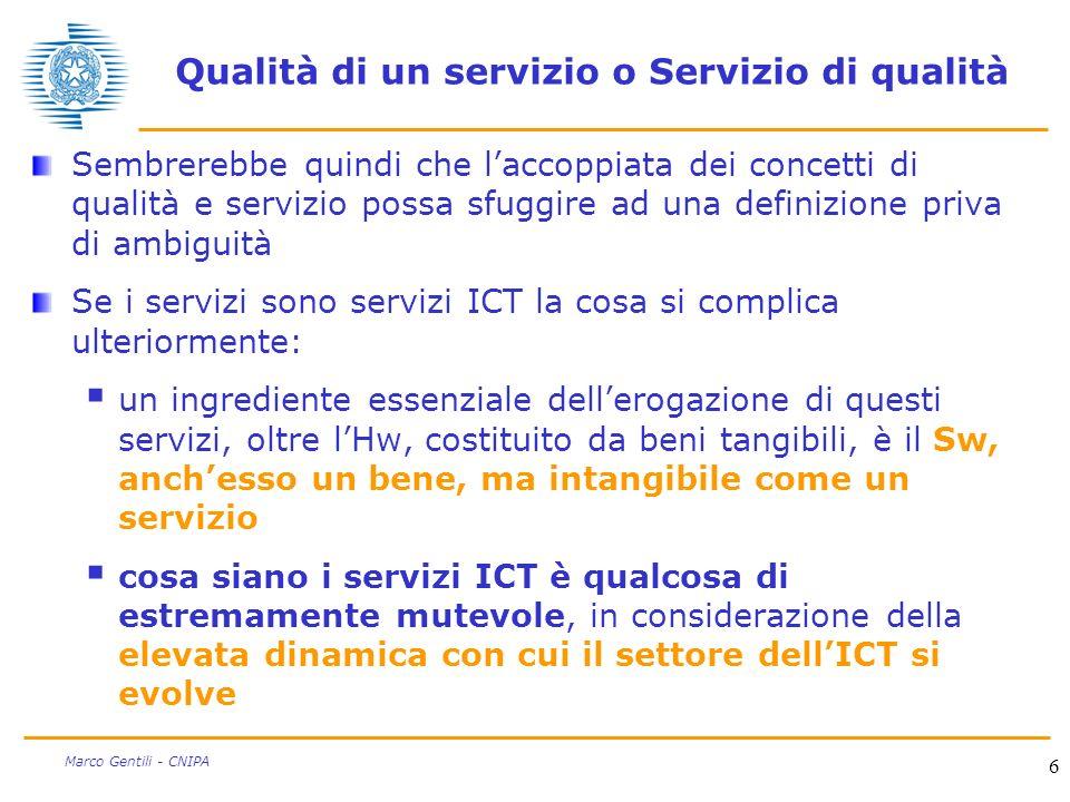 6 Marco Gentili - CNIPA Qualità di un servizio o Servizio di qualità Sembrerebbe quindi che laccoppiata dei concetti di qualità e servizio possa sfuggire ad una definizione priva di ambiguità Se i servizi sono servizi ICT la cosa si complica ulteriormente: un ingrediente essenziale dellerogazione di questi servizi, oltre lHw, costituito da beni tangibili, è il Sw, anchesso un bene, ma intangibile come un servizio cosa siano i servizi ICT è qualcosa di estremamente mutevole, in considerazione della elevata dinamica con cui il settore dellICT si evolve