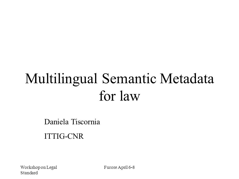 Workshop on Legal Standard Furore April 6-8 Objectives (Applications) Multilingual source of semantic metadata for content description (conceptual standardization); Automatic Classification and Indexing (structuring legal entities); Knowledge Representation, Norms Comparison (formalization of ontological committment).