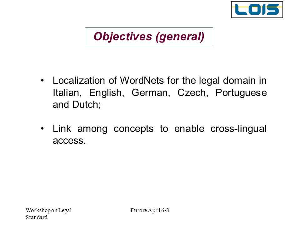 Workshop on Legal Standard Furore April 6-8 Objectives (general) Localization of WordNets for the legal domain in Italian, English, German, Czech, Por