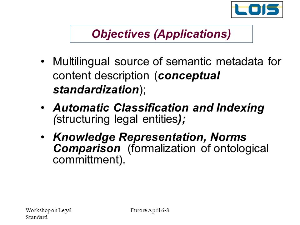 Workshop on Legal Standard Furore April 6-8 Objectives (Applications) Multilingual source of semantic metadata for content description (conceptual sta