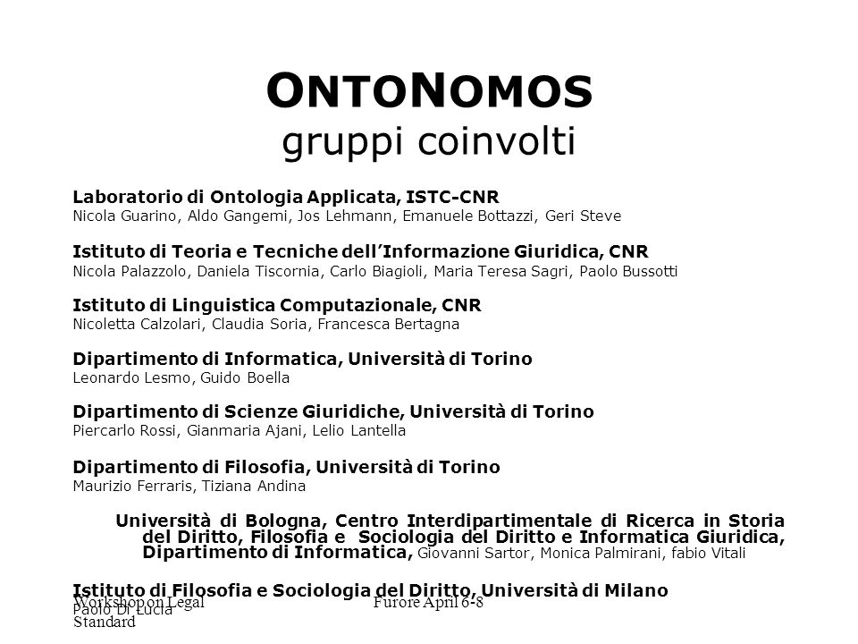 Workshop on Legal Standard Furore April 6-8 O NTO N OMOS gruppi coinvolti Laboratorio di Ontologia Applicata, ISTC-CNR Nicola Guarino, Aldo Gangemi, J