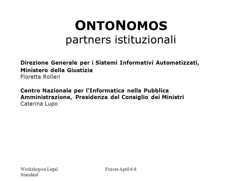 Workshop on Legal Standard Furore April 6-8 O NTO N OMOS partners istituzionali Direzione Generale per i Sistemi Informativi Automatizzati, Ministero