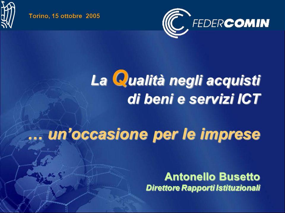 Torino, 15 ottobre 2005 La Q ualità negli acquisti di beni e servizi ICT … unoccasione per le imprese Antonello Busetto Direttore Rapporti Istituzionali