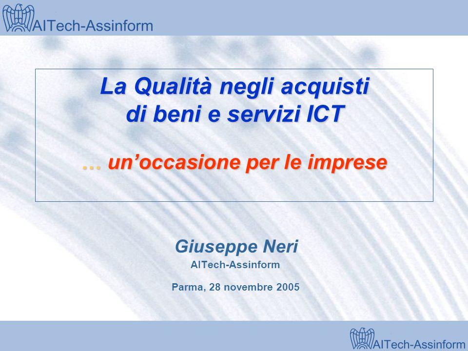 Milano, 28 marzo 2001 La Qualità negli acquisti di beni e servizi ICT … unoccasione per le imprese Giuseppe Neri AITech-Assinform Parma, 28 novembre 2005