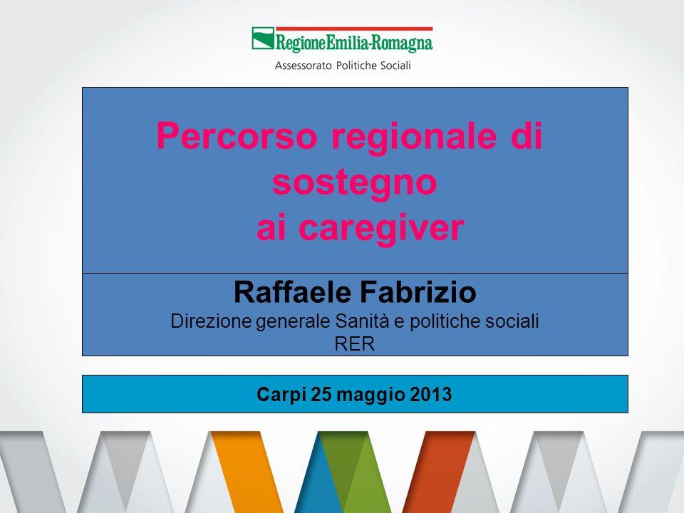 Percorso regionale di sostegno ai caregiver Raffaele Fabrizio Direzione generale Sanità e politiche sociali RER Carpi 25 maggio 2013