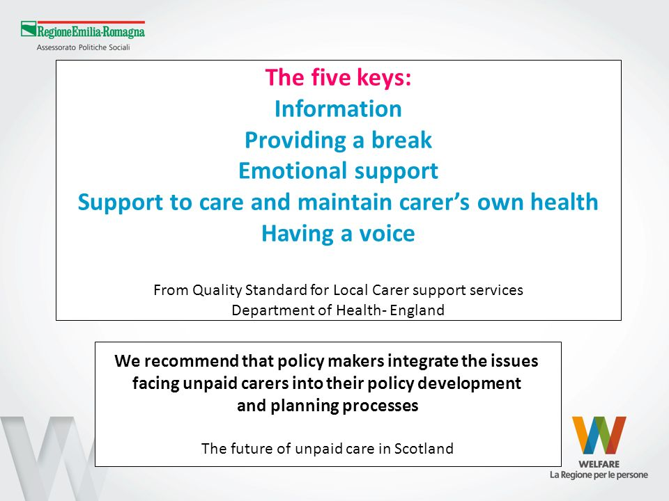 The five keys: Information Providing a break Emotional support Support to care and maintain carers own health Having a voice From Quality Standard for Local Carer support services Department of Health- England We recommend that policy makers integrate the issues facing unpaid carers into their policy development and planning processes The future of unpaid care in Scotland