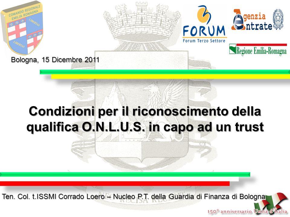 Condizioni per il riconoscimento della qualifica O.N.L.U.S. in capo ad un trust Bologna, 15 Dicembre 2011 Ten. Col. t.ISSMI Corrado Loero – Nucleo P.T