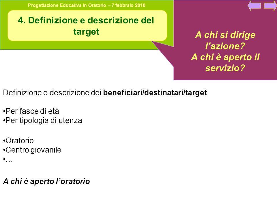 Progettazione Educativa in Oratorio – 7 febbraio 2010 4. Definizione e descrizione del target A chi si dirige lazione? A chi è aperto il servizio? Def
