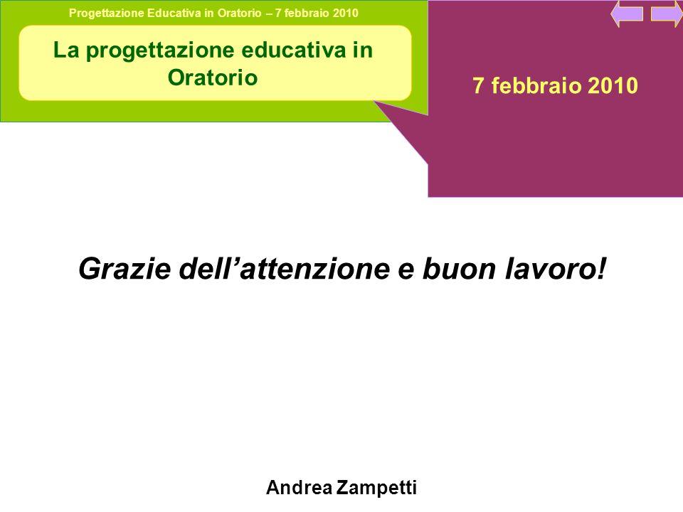 Progettazione Educativa in Oratorio – 7 febbraio 2010 La progettazione educativa in Oratorio 7 febbraio 2010 Grazie dellattenzione e buon lavoro.