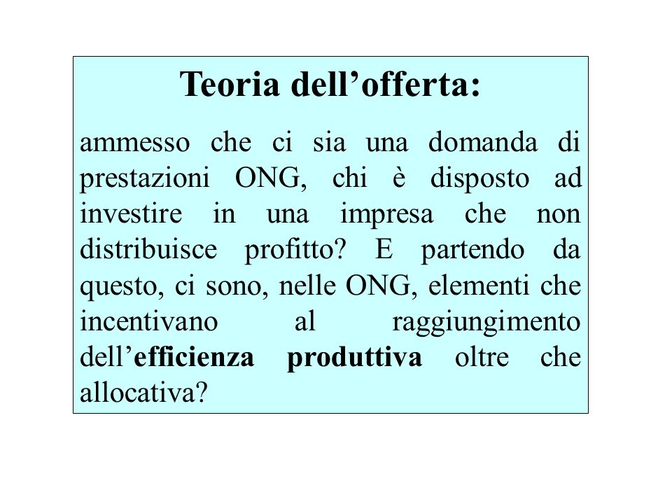 Teoria dellofferta: ammesso che ci sia una domanda di prestazioni ONG, chi è disposto ad investire in una impresa che non distribuisce profitto.
