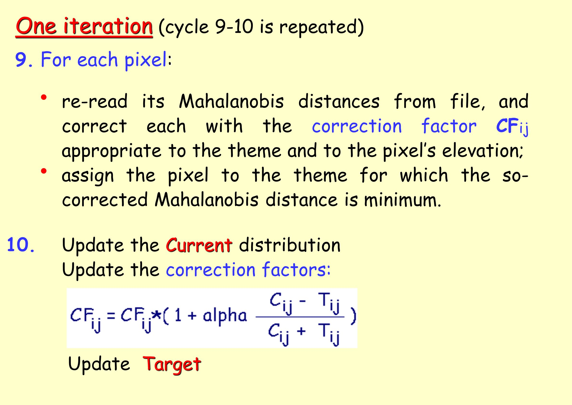 One iteration One iteration (cycle 9-10 is repeated) re-read its Mahalanobis distances from file, and correct each with the correction factor CF ij appropriate to the theme and to the pixels elevation; assign the pixel to the theme for which the so- corrected Mahalanobis distance is minimum.