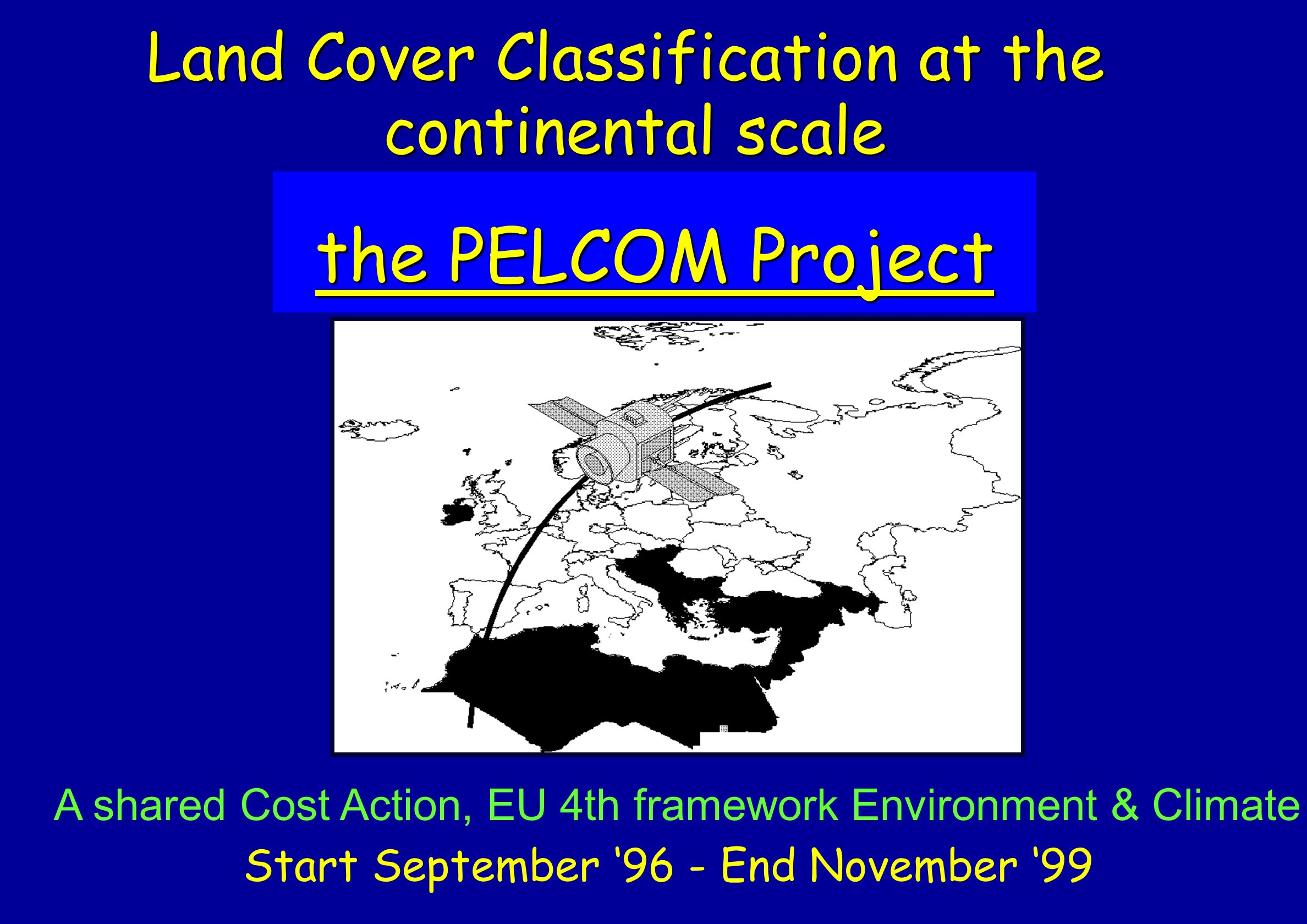Land Cover Classification at the continental scale the PELCOM Project the PELCOM Project A shared Cost Action, EU 4th framework Environment & Climate Start September 96 - End November 99