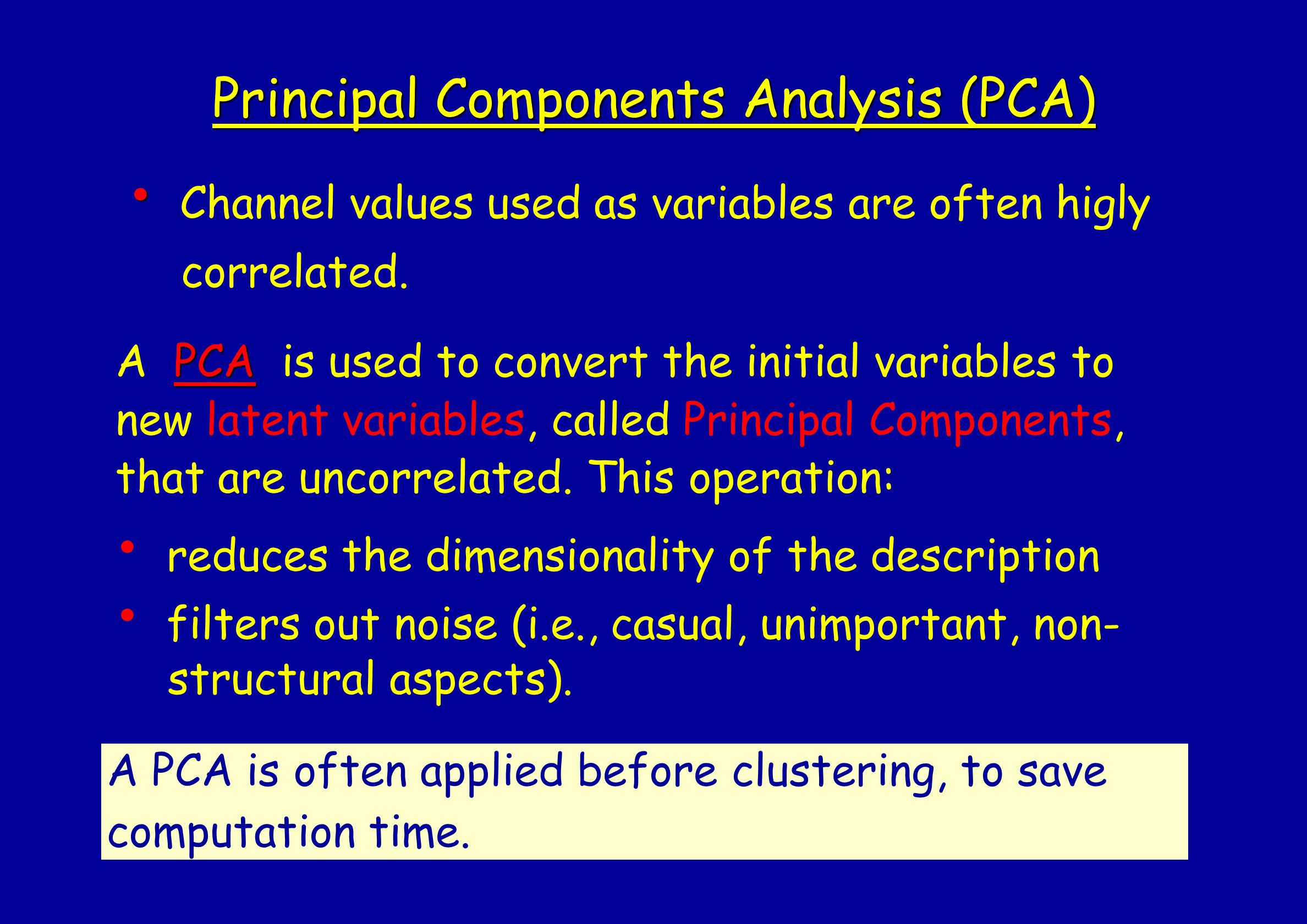 Principal Components Analysis (PCA) Channel values used as variables are often higly correlated. PCA A PCA is used to convert the initial variables to
