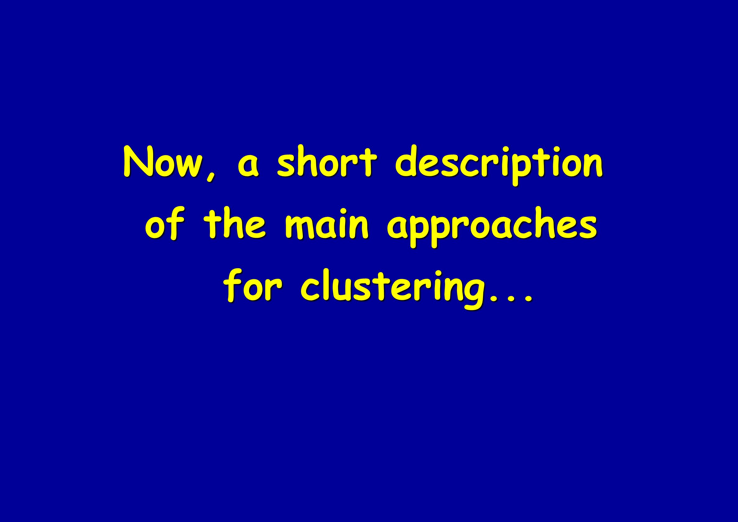 Now, a short description of the main approaches for clustering... for clustering...