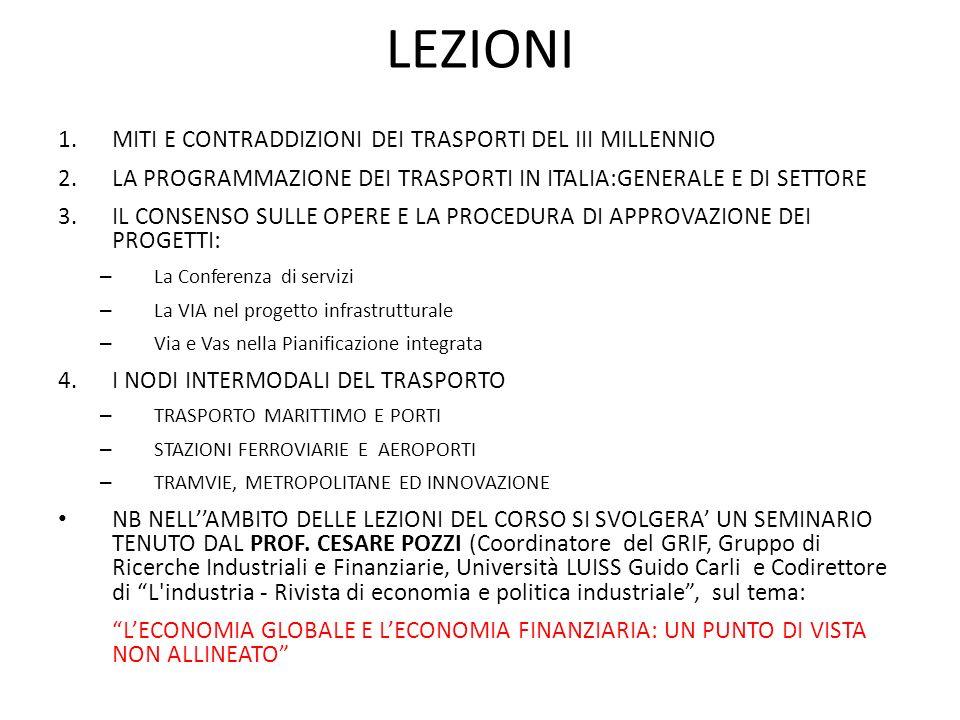 LEZIONI 1.MITI E CONTRADDIZIONI DEI TRASPORTI DEL III MILLENNIO 2.LA PROGRAMMAZIONE DEI TRASPORTI IN ITALIA:GENERALE E DI SETTORE 3.IL CONSENSO SULLE OPERE E LA PROCEDURA DI APPROVAZIONE DEI PROGETTI: – La Conferenza di servizi – La VIA nel progetto infrastrutturale – Via e Vas nella Pianificazione integrata 4.I NODI INTERMODALI DEL TRASPORTO – TRASPORTO MARITTIMO E PORTI – STAZIONI FERROVIARIE E AEROPORTI – TRAMVIE, METROPOLITANE ED INNOVAZIONE NB NELLAMBITO DELLE LEZIONI DEL CORSO SI SVOLGERA UN SEMINARIO TENUTO DAL PROF.