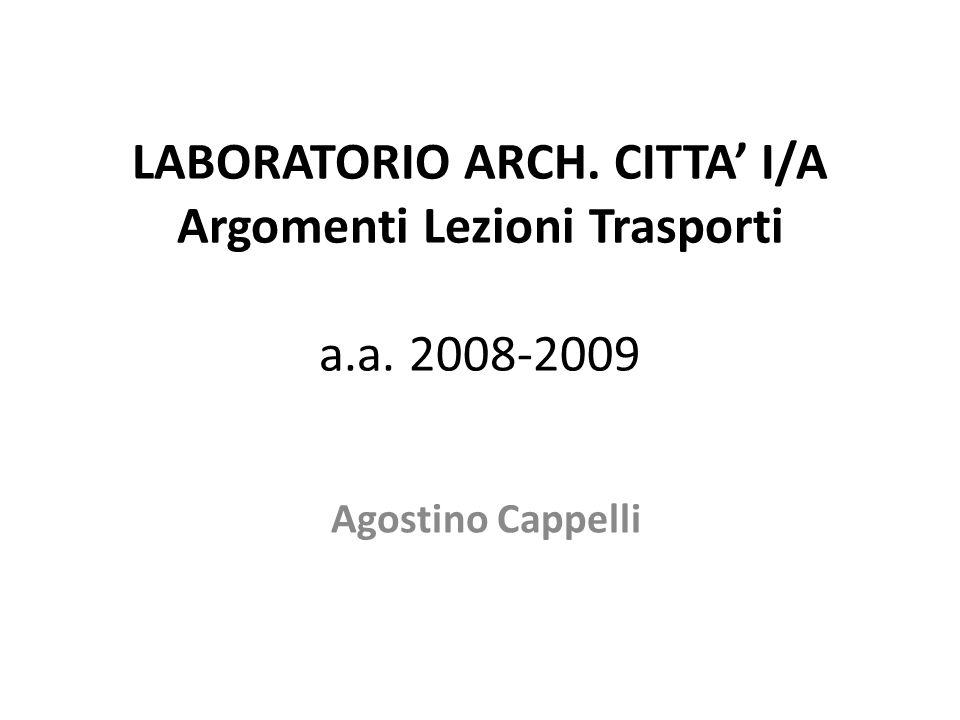 LABORATORIO ARCH. CITTA I/A Argomenti Lezioni Trasporti a.a. 2008-2009 Agostino Cappelli