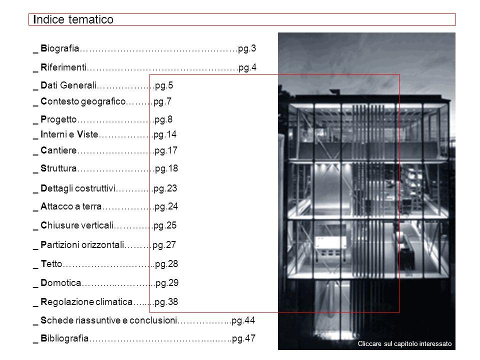 Indice tematico _ Biografia……………………………………………pg.3 _ Riferimenti………………………………………….pg.4 _ Dati Generali……………….pg.5 _ Contesto geografico………pg.7 _ Progetto…………………….pg.8 _ Chiusure verticali………….pg.25 _ Cantiere…………………….pg.17 _ Interni e Viste……………...pg.14 _ Attacco a terra……………..pg.24 _ Struttura…………………….pg.18 _ Dettagli costruttivi………....pg.23 _ Partizioni orizzontali………pg.27 _ Tetto………………………...pg.28 _ Domotica………...………....pg.29 _ Regolazione climatica….....pg.38 _ Schede riassuntive e conclusioni……………...pg.44 _ Bibliografia……………………………….…..…..pg.47 Cliccare sul capitolo interessato