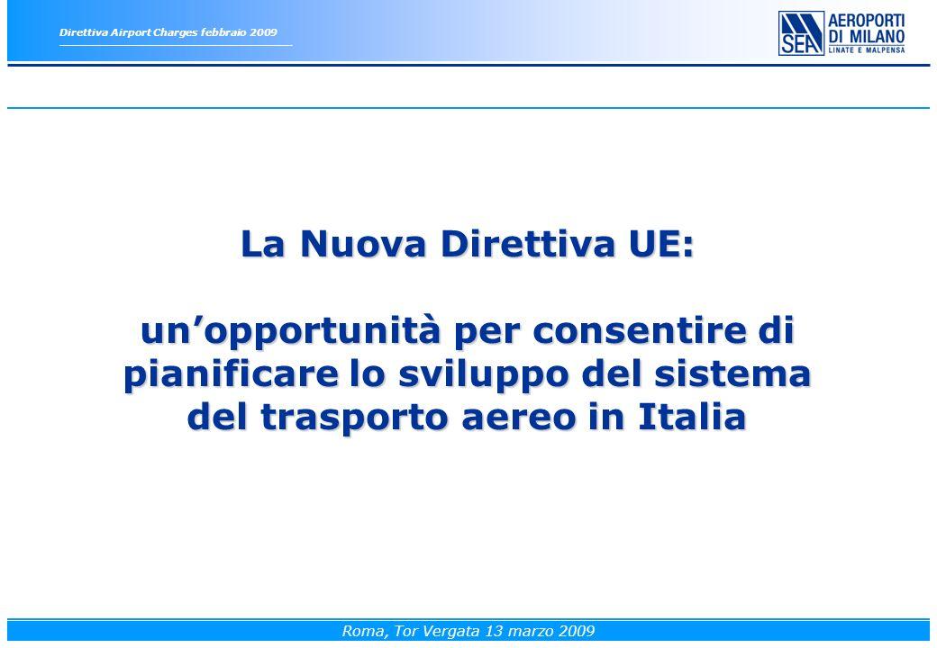Roma, Tor Vergata 13 marzo 2009 La Nuova Direttiva UE: unopportunità per consentire di pianificare lo sviluppo del sistema del trasporto aereo in Italia Direttiva Airport Charges febbraio 2009