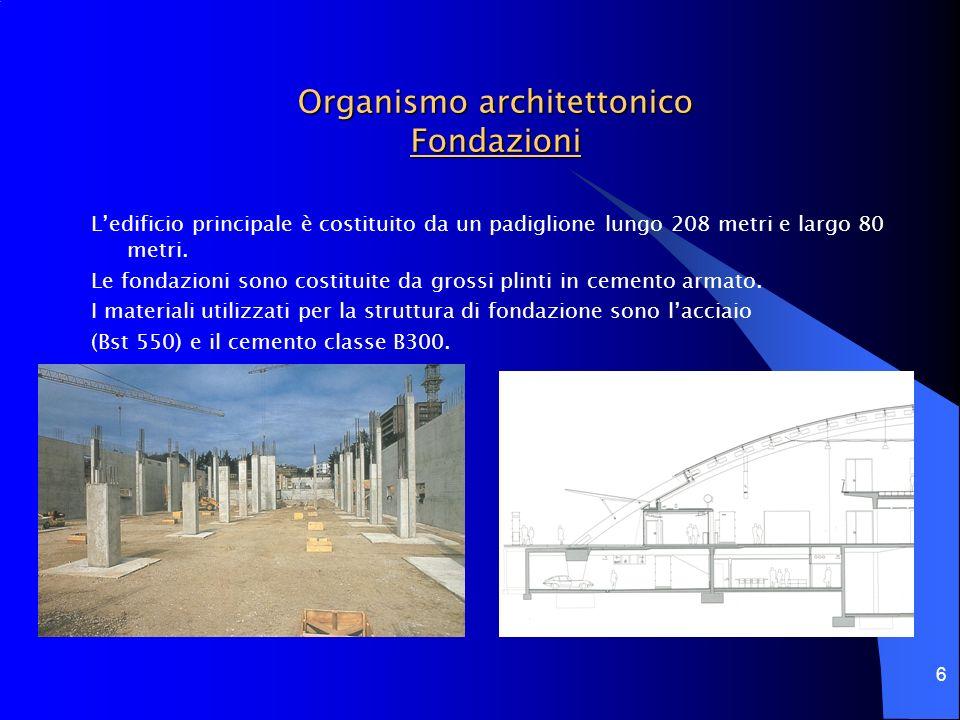 6 Organismo architettonico Fondazioni Ledificio principale è costituito da un padiglione lungo 208 metri e largo 80 metri. Le fondazioni sono costitui