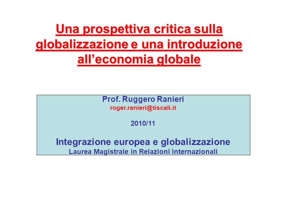 Una prospettiva critica sulla globalizzazione e una introduzione alleconomia globale Prof. Ruggero Ranieri roger.ranieri@tiscali.it 2010/11 Integrazio