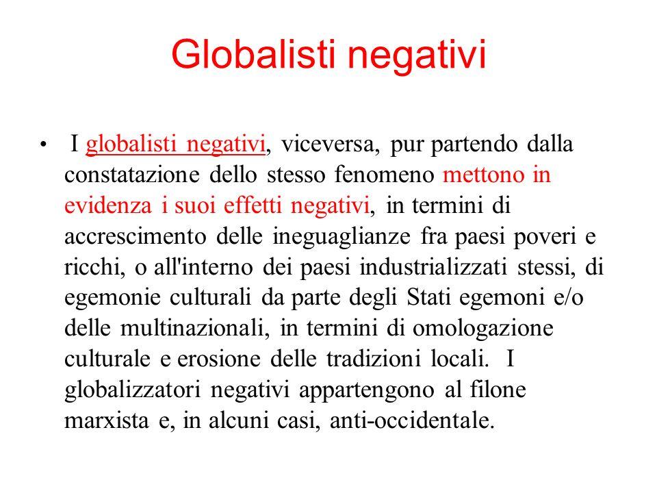 Globalisti negativi I globalisti negativi, viceversa, pur partendo dalla constatazione dello stesso fenomeno mettono in evidenza i suoi effetti negati