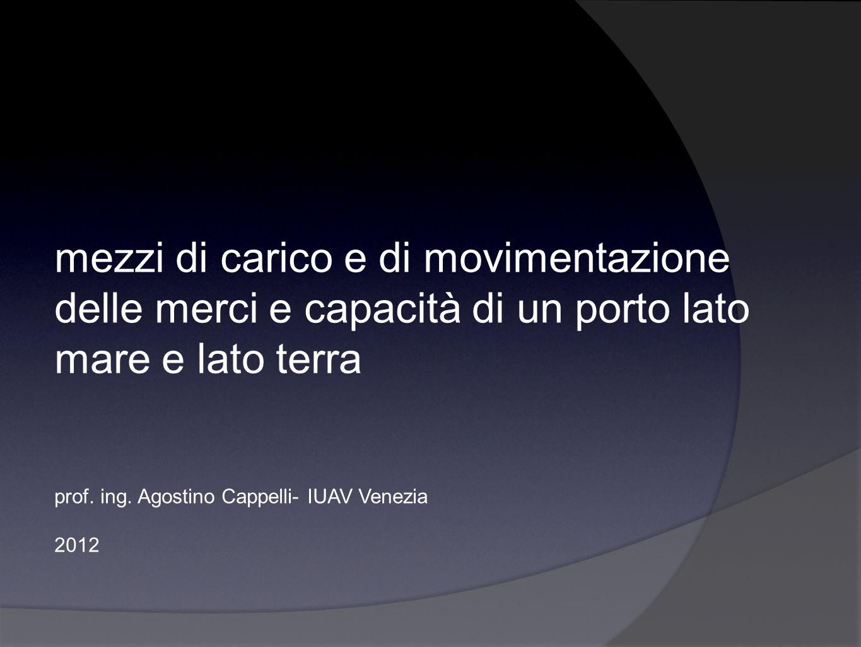 mezzi di carico e di movimentazione delle merci e capacità di un porto lato mare e lato terra prof. ing. Agostino Cappelli- IUAV Venezia 2012