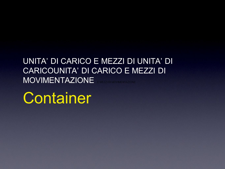 UNITA DI CARICO E MEZZI DI UNITA DI CARICOUNITA DI CARICO E MEZZI DI MOVIMENTAZIONE E MEZZI DI MOVIMENTAZIONE Container