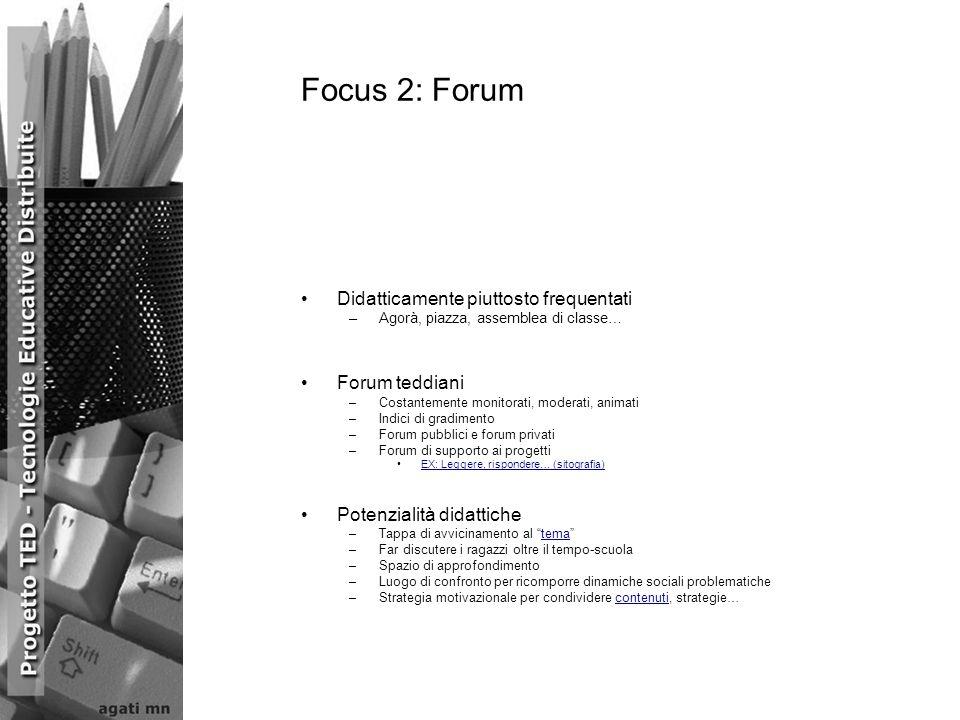 Focus 2: Forum Didatticamente piuttosto frequentati –Agorà, piazza, assemblea di classe… Forum teddiani –Costantemente monitorati, moderati, animati –Indici di gradimento –Forum pubblici e forum privati –Forum di supporto ai progetti EX: Leggere, rispondere… (sitografia) Potenzialità didattiche –Tappa di avvicinamento al tematema –Far discutere i ragazzi oltre il tempo-scuola –Spazio di approfondimento –Luogo di confronto per ricomporre dinamiche sociali problematiche –Strategia motivazionale per condividere contenuti, strategie…contenuti