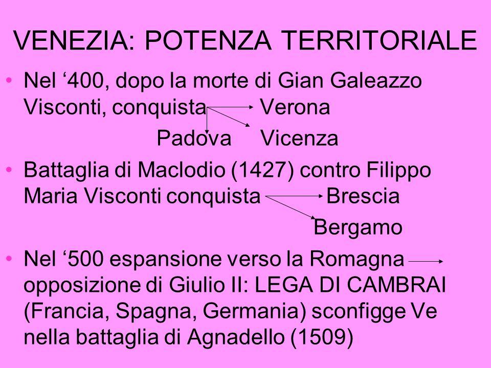 VENEZIA: POTENZA TERRITORIALE Nel 400, dopo la morte di Gian Galeazzo Visconti, conquista Verona Padova Vicenza Battaglia di Maclodio (1427) contro Fi