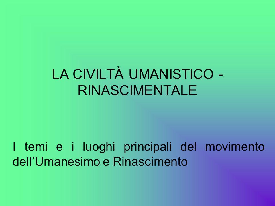 LA CIVILTÀ UMANISTICO - RINASCIMENTALE I temi e i luoghi principali del movimento dellUmanesimo e Rinascimento