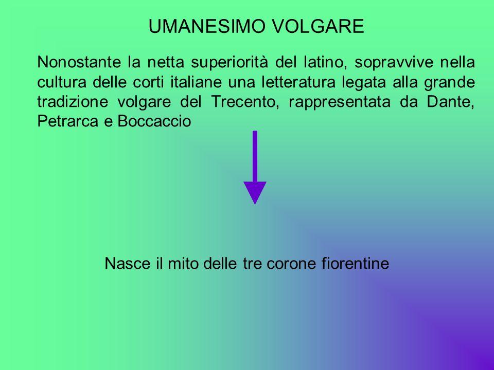 UMANESIMO VOLGARE Nonostante la netta superiorità del latino, sopravvive nella cultura delle corti italiane una letteratura legata alla grande tradizi