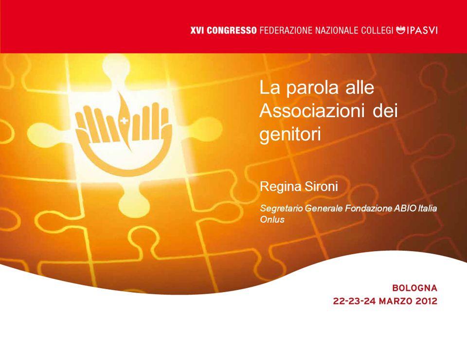 La parola alle Associazioni dei genitori Regina Sironi Segretario Generale Fondazione ABIO Italia Onlus