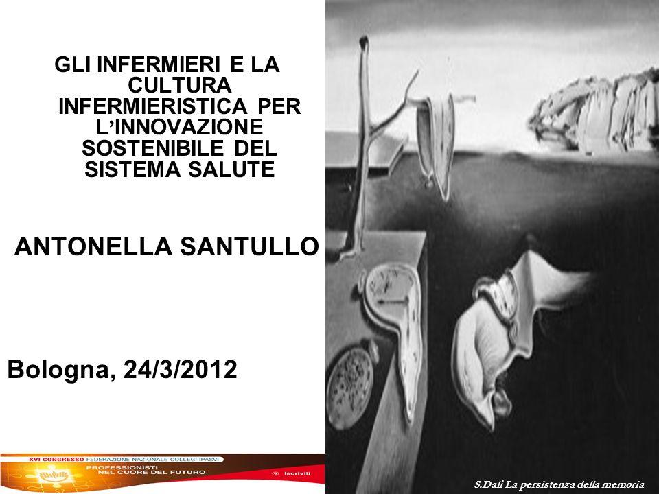 GLI INFERMIERI E LA CULTURA INFERMIERISTICA PER L INNOVAZIONE SOSTENIBILE DEL SISTEMA SALUTE ANTONELLA SANTULLO Bologna, 24/3/2012 S.Dalì La persistenza della memoria