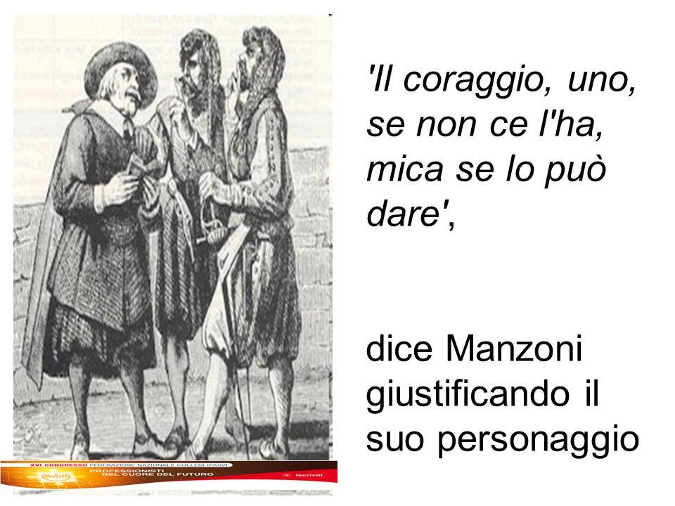 Il coraggio, uno, se non ce l ha, mica se lo può dare , dice Manzoni giustificando il suo personaggio