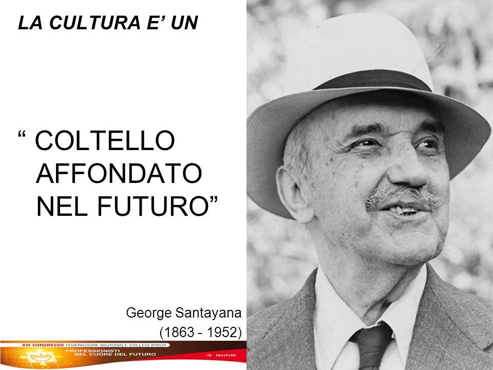 LA CULTURA E UN COLTELLO AFFONDATO NEL FUTURO George Santayana (1863 - 1952)