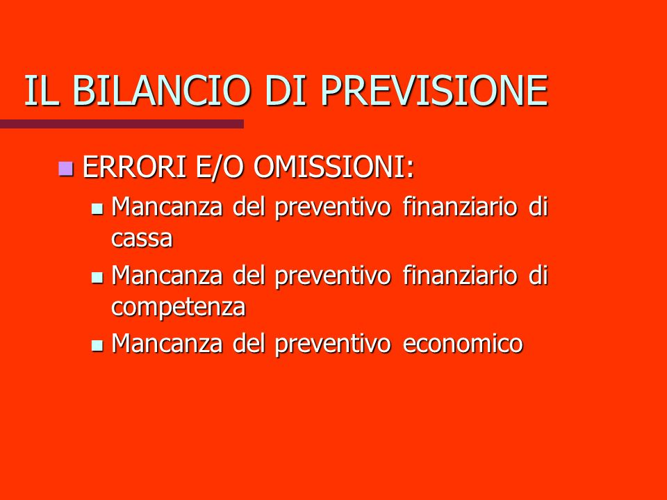 IL BILANCIO DI PREVISIONE ERRORI E/O OMISSIONI: ERRORI E/O OMISSIONI: Mancanza del preventivo finanziario di cassa Mancanza del preventivo finanziario