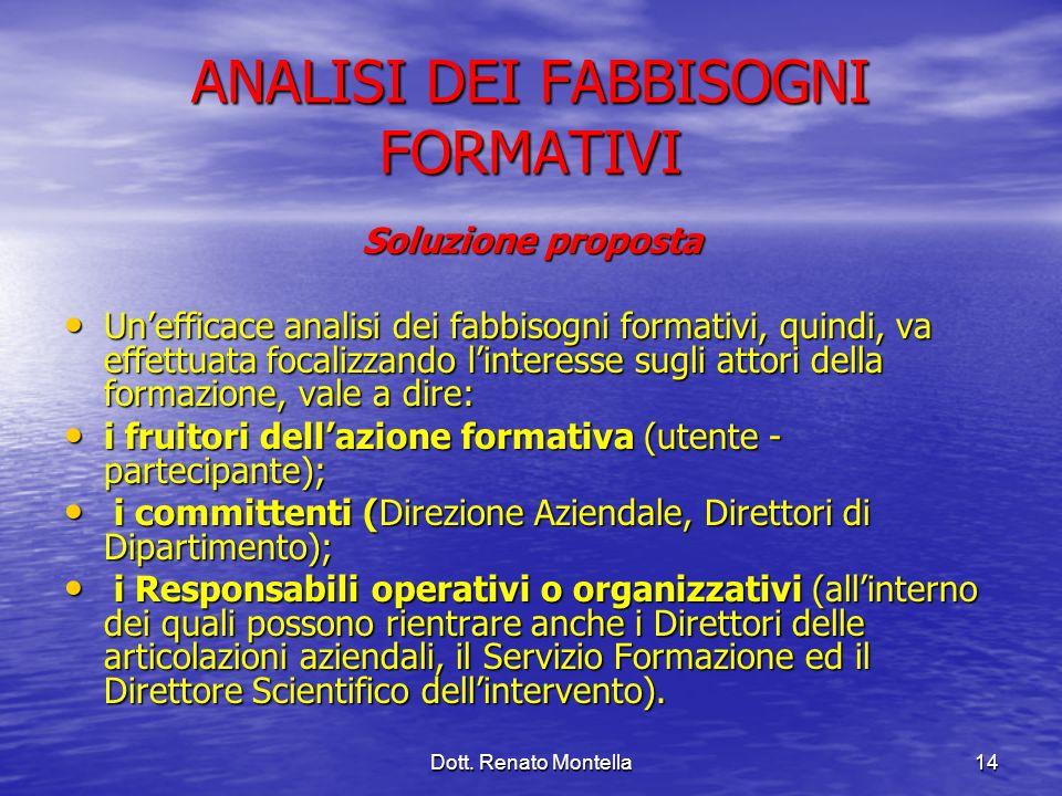 Dott. Renato Montella14 ANALISI DEI FABBISOGNI FORMATIVI Soluzione proposta Unefficace analisi dei fabbisogni formativi, quindi, va effettuata focaliz