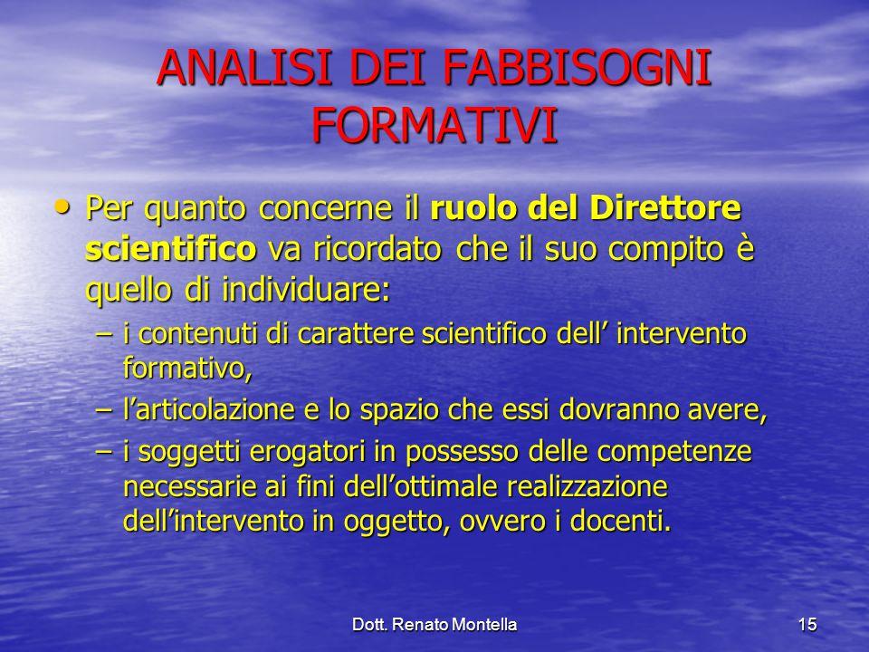 Dott. Renato Montella15 ANALISI DEI FABBISOGNI FORMATIVI Per quanto concerne il ruolo del Direttore scientifico va ricordato che il suo compito è quel