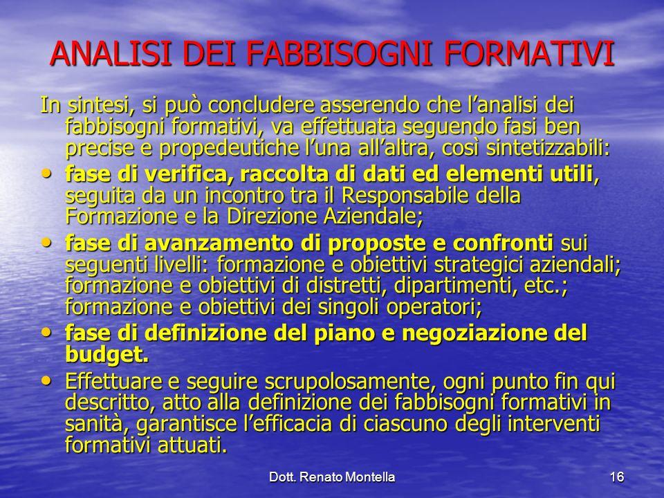 Dott. Renato Montella16 ANALISI DEI FABBISOGNI FORMATIVI In sintesi, si può concludere asserendo che lanalisi dei fabbisogni formativi, va effettuata