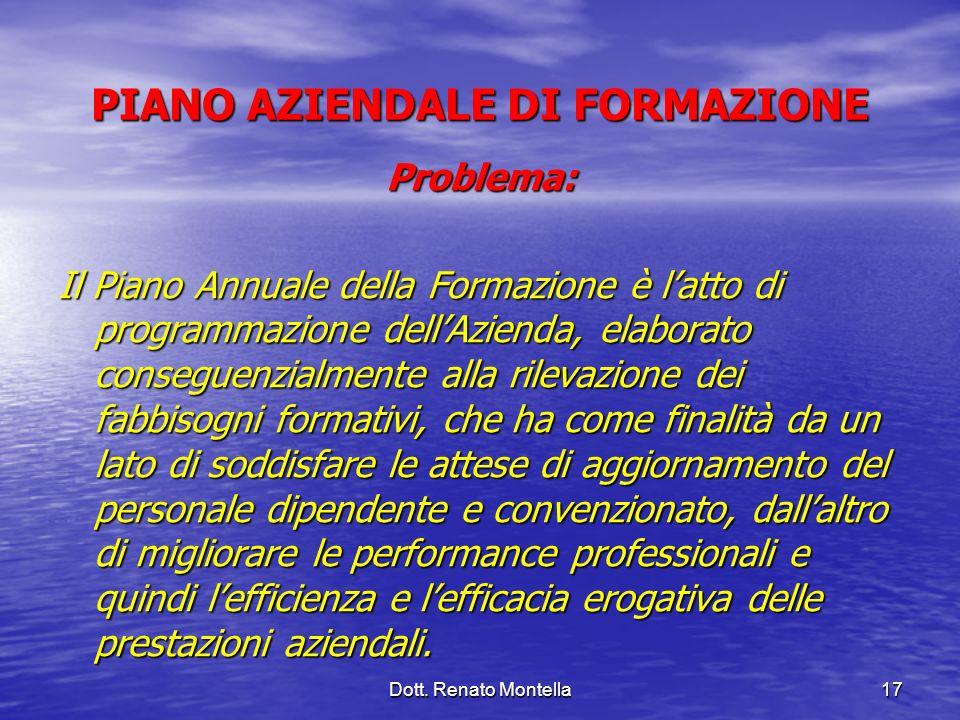 Dott. Renato Montella17 PIANO AZIENDALE DI FORMAZIONE Problema: Il Piano Annuale della Formazione è latto di programmazione dellAzienda, elaborato con