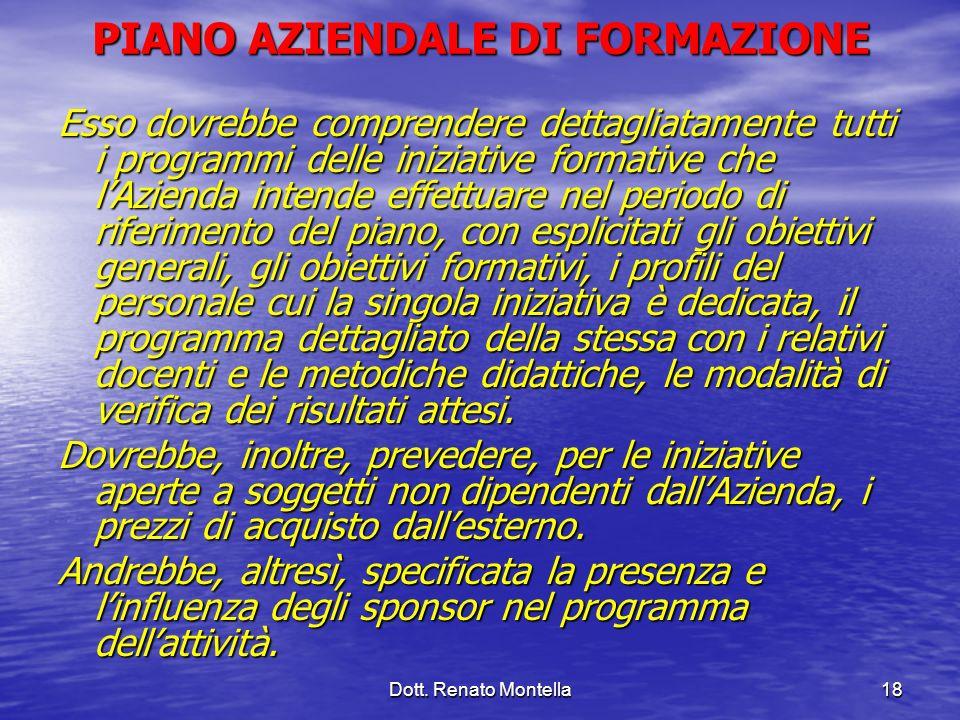 Dott. Renato Montella18 PIANO AZIENDALE DI FORMAZIONE Esso dovrebbe comprendere dettagliatamente tutti i programmi delle iniziative formative che lAzi