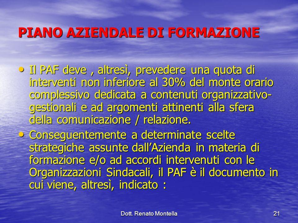 Dott. Renato Montella21 PIANO AZIENDALE DI FORMAZIONE Il PAF deve, altresì, prevedere una quota di interventi non inferiore al 30% del monte orario co
