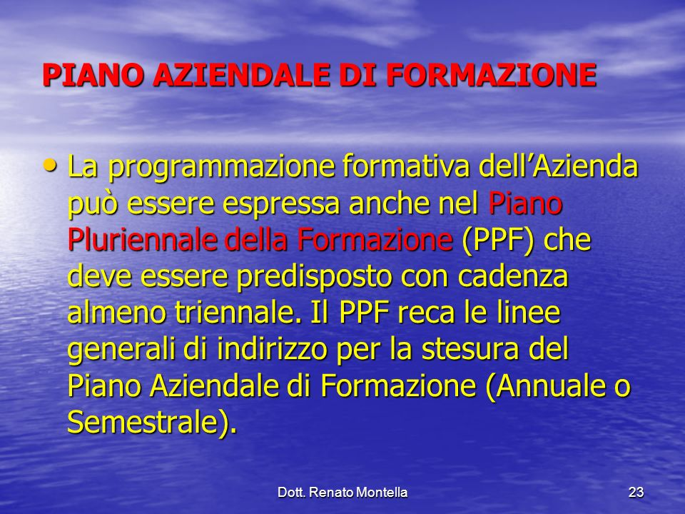 Dott. Renato Montella23 PIANO AZIENDALE DI FORMAZIONE La programmazione formativa dellAzienda può essere espressa anche nel Piano Pluriennale della Fo
