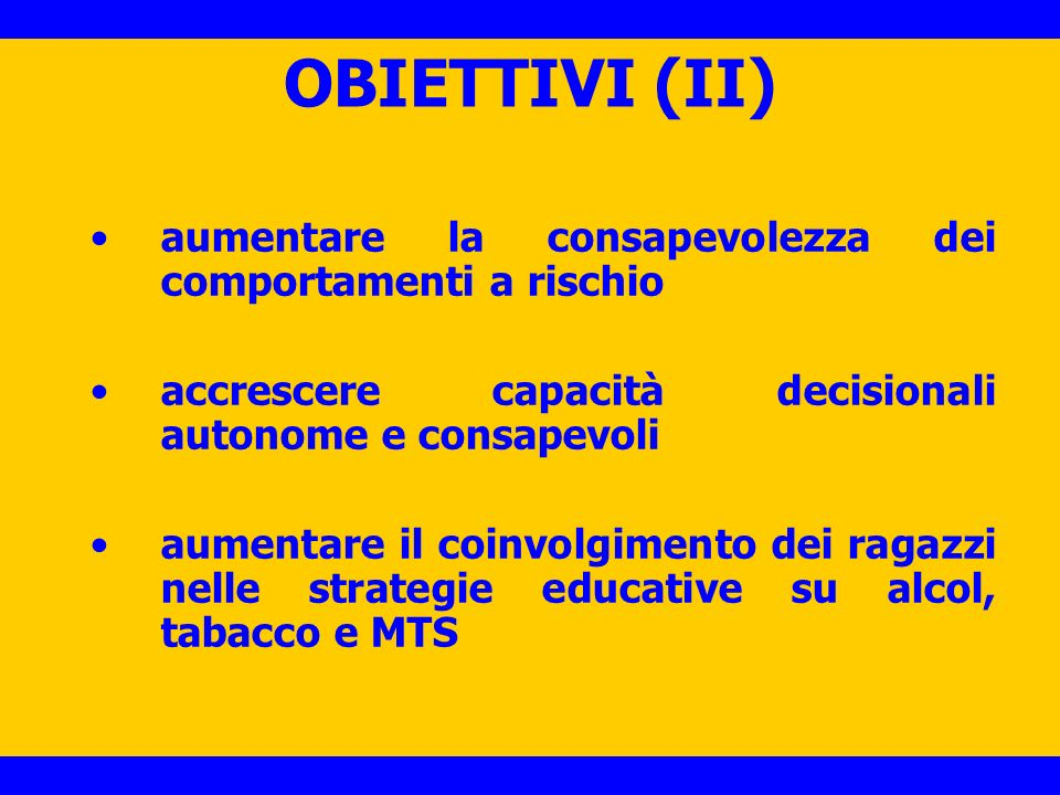 OBIETTIVI (II) aumentare la consapevolezza dei comportamenti a rischio accrescere capacità decisionali autonome e consapevoli aumentare il coinvolgimento dei ragazzi nelle strategie educative su alcol, tabacco e MTS