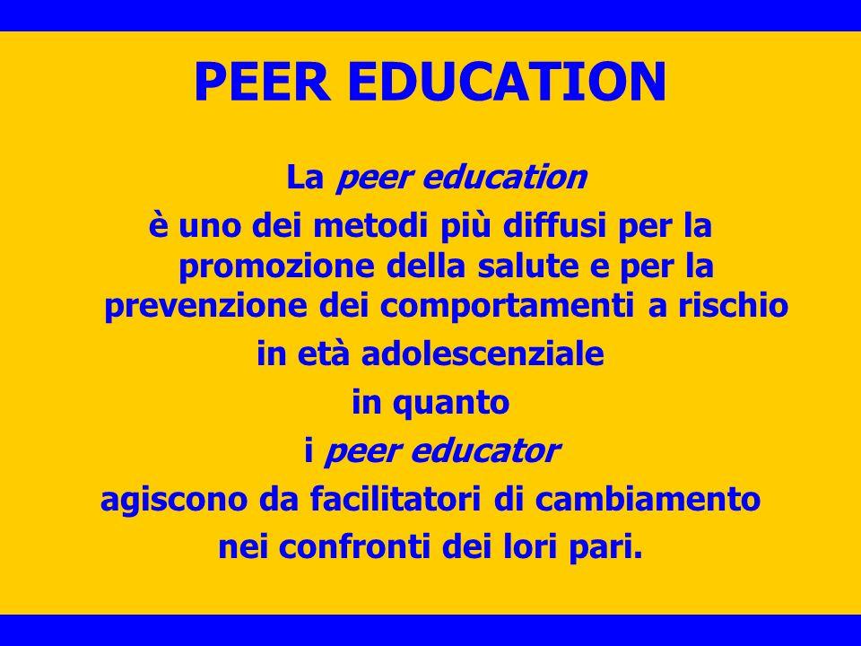 PEER EDUCATION La peer education è uno dei metodi più diffusi per la promozione della salute e per la prevenzione dei comportamenti a rischio in età a