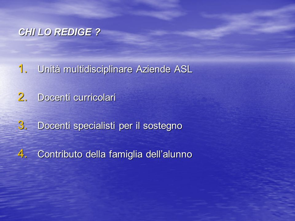 CHI LO REDIGE ? 1. Unità multidisciplinare Aziende ASL 2. Docenti curricolari 3. Docenti specialisti per il sostegno 4. Contributo della famiglia dell