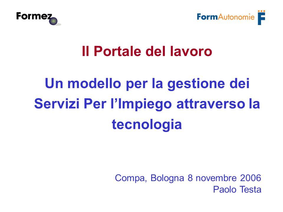 Il Portale del lavoro Un modello per la gestione dei Servizi Per lImpiego attraverso la tecnologia Compa, Bologna 8 novembre 2006 Paolo Testa