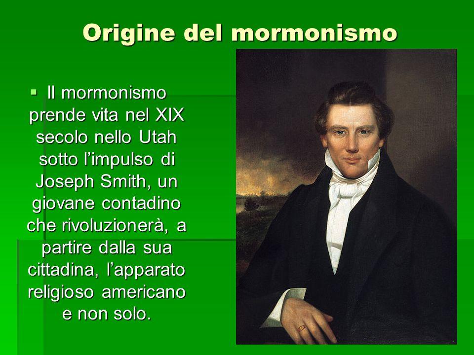 Origine del mormonismo Il mormonismo prende vita nel XIX secolo nello Utah sotto limpulso di Joseph Smith, un giovane contadino che rivoluzionerà, a partire dalla sua cittadina, lapparato religioso americano e non solo.