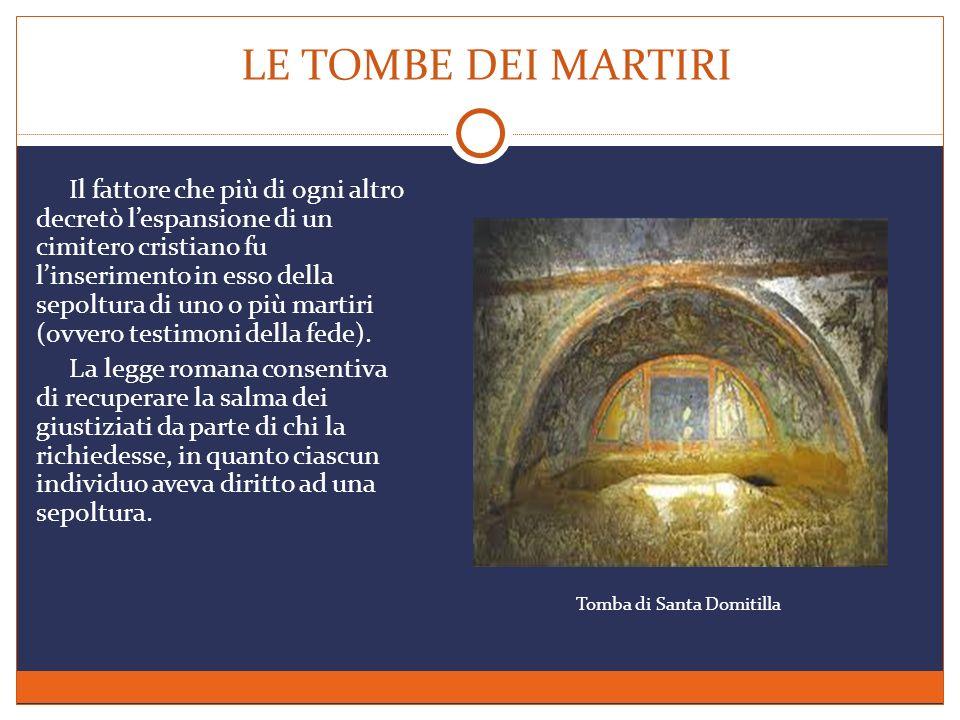 LE TOMBE DEI MARTIRI Il fattore che più di ogni altro decretò lespansione di un cimitero cristiano fu linserimento in esso della sepoltura di uno o pi